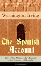 The Spanish Account: Tales of the Alhambra & Chronicle of the Conquest of Granada (Unabridged): From the Prolific American Writer, Biographer and Historian, Author of Life of George Washington, History of New York, Lives of Mahomet and His Successors ebook by Washington  Irving