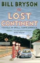 The Lost Continent - Travels in Small-Town America ebook by Bill Bryson