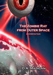 The Zombie Ray From Outer Space And Other Pulp Tales ebook by D.A. Madigan