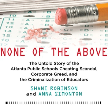 None of the Above - The Untold Story of the Atlanta Public Schools Cheating Scandal, Corporate Greed, and the Criminalization of Educators audiobook by Shani Robinson,Anna Simonton