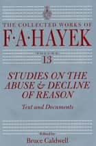 Studies on the Abuse and Decline of Reason - Text and Documents ebook by F. A. Hayek, Bruce Caldwell