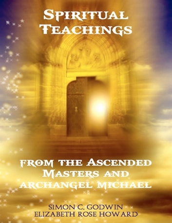 Spiritual Teachings from the Ascended Masters and Archangel Michael ebook by Simon C Godwin,Elizbeth Rose Howard