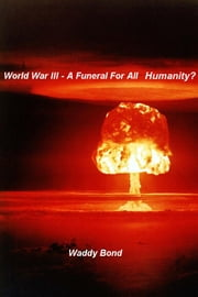 World War III - A Funeral For All Humanity? ebook by Waddy Bond