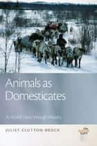 Animals as Domesticates: A World View through History ebook by Juliet Clutton-Brock