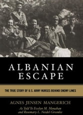 Albanian Escape - The True Story of U.S. Army Nurses Behind Enemy Lines ebook by Agnes Jensen Mangerich