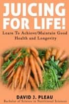 Juicing For Life ebook by David J. Pleau