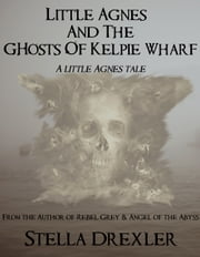 Little Agnes and the Ghosts of Kelpie Wharf ebook by Stella Drexler