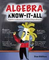 Algebra Know-It-ALL: Beginner to Advanced, and Everything in Between ebook by Gibilisco, Stan
