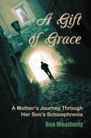 A Gift of Grace - A Mother's Journey Through Her Son's Schizophrenia ebook by Bea Weatherly