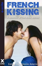 French Kissing - A collection of five erotic stories ebook by Antonia Adams,Josie Jordan,Troy Seate,O'Neil De Noux,Victoria Blisse,Elizabeth Coldwell,Gena Maravella