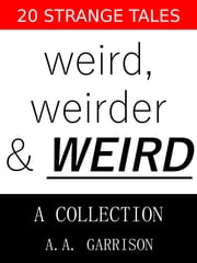 Weird, Weirder & WEIRD: A Collection - 20 Strange Tales ebook by A.A. Garrison