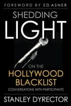 Shedding Light on the Hollywood Blacklist: Conversations with Participants ebook by Stanley Dyrector
