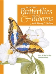 Painting Butterflies & Blooms with Sherry C. Nelson ebook by Nelson, Sherry C.