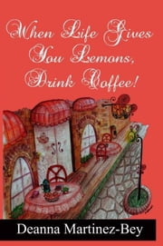 When Life Gives You Lemons, Drink Coffee! ebook by Deanna Martinez-Bey