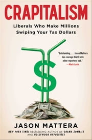Crapitalism - Liberals Who Make Millions Swiping Your Tax Dollars ebook by Jason Mattera
