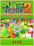 Plants Vs Zombies 2 Game Tips, PC, Cheats, Wiki, Download Guide ebook by HSE