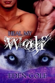 Heal My Wolf - My Wolf, #3 ebook by Eden Cole