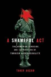 A Shameful Act - The Armenian Genocide and the Question of Turkish Responsibility ebook by Taner Akcam