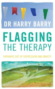 Flagging the Therapy - Pathways Out of Depression and Anxiety ebook by Harry Barry