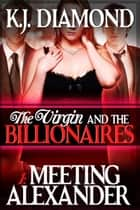 The Virgin and the Billionaires: Meeting Alexander ebook by K.J. Diamond