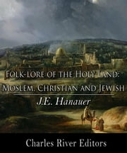 Folk-lore of the Holy Land: Moslem, Christian, and Jewish ebook by J.E. Hanauer