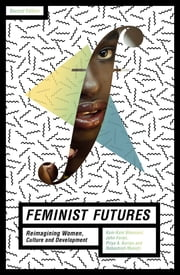 Feminist Futures - Reimagining Women, Culture and Development ebook by Kum-Kum Bhavnani, John Foran, Priya A. Kurian,...