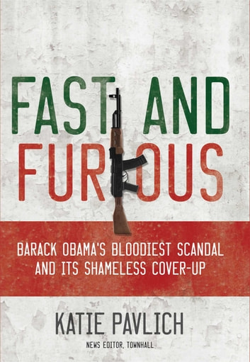 Fast and Furious - Barack Obama's Bloodiest Scandal and the Shameless Cover-Up ebook by Katie Pavlich