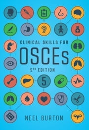 Clinical Skills for OSCEs, fifth edition ebook by Burton, Neel