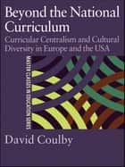 Beyond the National Curriculum - Curricular Centralism and Cultural Diversity in Europe and the USA ebook by Professor David Coulby, David Coulby