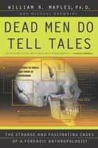 Dead Men Do Tell Tales - The Strange and Fascinating Cases of a Forensic Anthropologist ebook by William R. Maples, Michael Browning