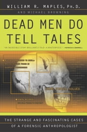 Dead Men Do Tell Tales - The Strange and Fascinating Cases of a Forensic Anthropologist ebook by William R. Maples,Michael Browning