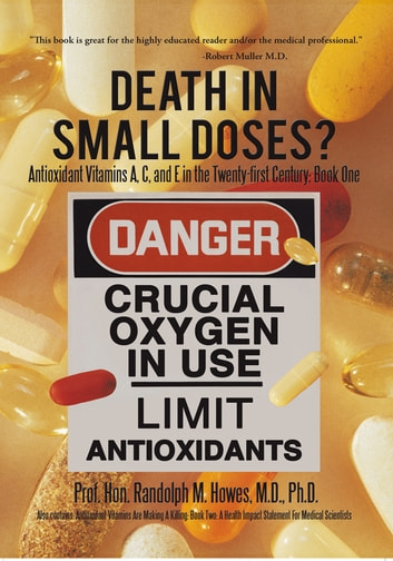 Death in Small Doses? : Books 1 & 2 - Antioxidant Vitamins A, C and E in the Twenty-First Century: Book One Also Contains: Antioxidant Vitamins Are Making a Killing: Book Two: a Health Impact Statement for Medical Scientists ebook by Prof. Hon. Randolph M. Howes M.D. Ph.D.