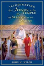 Illuminating the Sermon at the Temple and Sermon on the Mount ebook by Welch, John W.