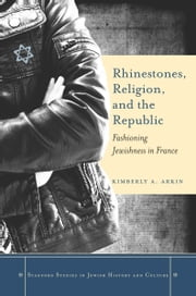 Rhinestones, Religion, and the Republic - Fashioning Jewishness in France ebook by Kimberly Arkin