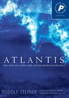 Atlantis - The Fate of a Lost Land and Its Secret Knowledge ebook by Rudolf Steiner