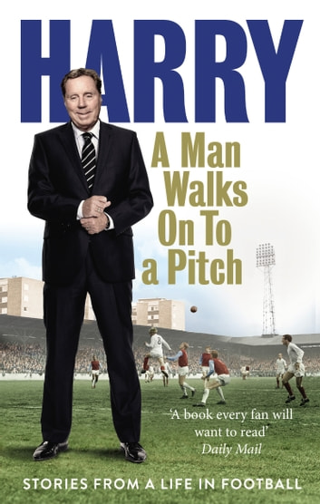 A Man Walks On To a Pitch - Stories from a Life in Football ebook by Harry Redknapp