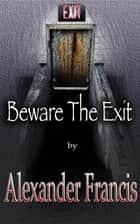 Beware The Exit ebook by Alexander Francis