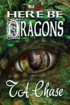 Here Be Dragons ebook by T.A. Chase