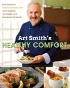 Art Smith's Healthy Comfort - How America's Favorite Celebrity Chef Got it Together, Lost Weight, and Reclaimed His Health! ebook by Art Smith