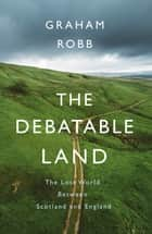 The Debatable Land - The Lost World Between Scotland and England ebook by Graham Robb