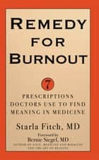 Remedy for Burnout - 7 Prescriptions Doctors Use to Find Meaning in Medicine ebook by Starla Fitch, MD