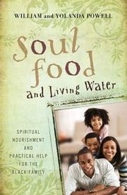 Soul Food & Living Water - Spiritual Nourishment and Practical Help for the Black Family ebook by William J. Powell,Yolanda W. Powell