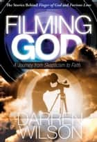 Filming God: A Journey from Skepticism to Faith ebook by Darren Wilson