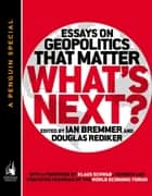 What's Next - Essays on Geopolitics That Matter (A Penguin Special from Portfolio) ebook by Ian Bremmer, Douglas Rediker