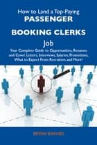 How to Land a Top-Paying Passenger booking clerks Job: Your Complete Guide to Opportunities, Resumes and Cover Letters, Interviews, Salaries, Promotions, What to Expect From Recruiters and More ebook by Barnes Bryan