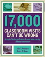 17,000 Classroom Visits Can't Be Wrong: Strategies That Engage Students, Promote Active Learning, and Boost Achievement ebook by Antonetti, John V.