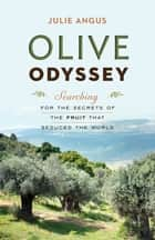 Olive Odyssey - Searching for the Secrets of the Fruit That Seduced the World ebook by Julie Angus