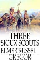 Three Sioux Scouts ebook by Elmer Russell Gregor