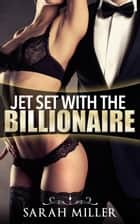 Jet Set With the Billionaire - Jet Set With the Billionaire, #1 ebook by Sarah Miller