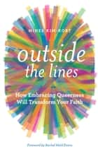 Outside the Lines - How Embracing Queerness Will Transform Your Faith ebook by Mihee Kim-Kort, Rachel Held Evans